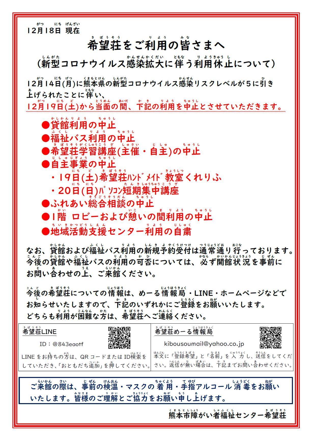 希望荘をご利用のみなさまへ。。。。。。新型コロナウイルス感染拡大に伴う利用休止について。。。。。12月14日(月)に熊本県の新型コロナウイルス感染リスクレベルが5に引き上げられたことに伴い、12月19日(土)から当面のあいだ下記の利用を中止とさせていただきます。 ●貸館利用の中止 ●福祉バス利用の中止 ●希望荘学習講座(主催・自主)の中止 ●自主事業の中止 ・19日(土)希望荘ハンドメイド教室くれりふ ・20日(日)のパソコン短期集中講座 ●ふれあい総合相談の中止 ●1階ロビーおよび憩いの間の利用中止 ●地域活動支援センター利用の自粛 なお、貸館および福祉バス利用の新規予約受付は通常通りおこなっております。 今後の貸館や福祉バスの利用の可否については、必ず開館状況を事前にお問い合わせのうえ、ご来館ください。 今後の希望荘についての情報は、めーる情報局・LINE・ホームページでお知らせいたします。