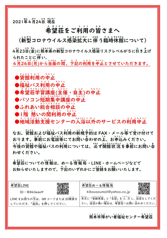 希望荘をご利用のみなさまへ。。。。。。新型コロナウイルス感染拡大に伴う臨時休館について。。。。。4月23日(金)に熊本県の新型コロナウイルス感染リスクレベルが5に引き上げられたことに伴い、4月26日(月)から当面のあいだ下記の利用を中止とさせていただきます。 ●貸館利用の中止 ●福祉バス利用の中止 ●希望荘学習講座(主催・自主)の中止 ●パソコン短期集中講座の中止 ●ふれあい総合相談の中止 ●1階 憩いの間の利用中止 ●地域活動支援センターの入浴以外のサービスの利用中止。。。。。。。。 なお、貸館および福祉バス利用の新規予約についてはFAX・メール等で受付ております。 事前にお電話等にてお問い合わせのうえお申込みください。今後の貸館や福祉バスの利用については、必ず開館状況を事前にお問い合わせください。 希望荘についての情報は、めーる情報局・LINE・ホームページでお知らせいたします。