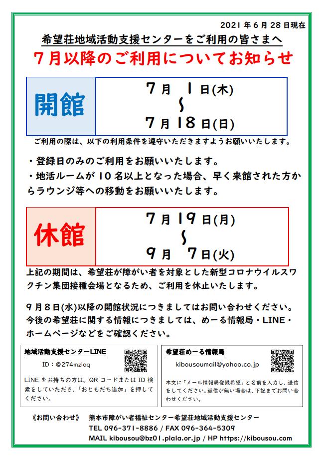 2021年6月28日現在。。。希望荘地域活動支援センターをご利用の皆さまへ。。。。7月以降のご利用についてお知らせ。。。。7月1日(木)から7月18日(日)までの間、地域活動支援センターを開館致します。。。。 ご利用の際は、以下の利用条件を遵守いただきますようお願いいたします。1。。登録日のみのご利用をお願いいたします。。。。2。。地活ルームが10名以上となった場合、早く来館された方からラウンジ等への移動をお願いいたします。また、それ以降の7月19日(月)から9月7日(火)までの期間は、希望荘が障がい者を対象とした新型コロナウイルスワクチン集団接種会場となるため、ご利用を休止いたします。