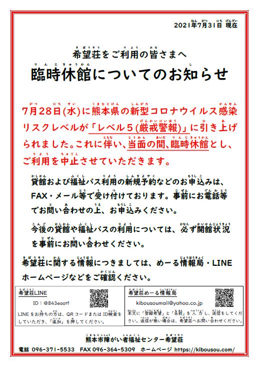 2021年7月31日現在 希望荘をご利用のみなさまへ臨時休館についてのお知らせ 7月28日(水)に熊本県の新型コロナウイルス感染リスクレベルが「レベル5 厳戒警報」に引き上げられました。これに伴い、当面の間、臨時休館とし、ご利用を中止させていただきます。 貸館および福祉バス利用の新規予約などのお申込みは、FAX・メール等で受け付けております。事前にお電話等でお問い合わせの上、お申込みください。 今後の貸館や福祉バスの利用については、必ず開館状況を事前にお問い合わせください。 希望荘に関する情報につきましては、めーる情報局・LINEホームページなどをご確認ください。